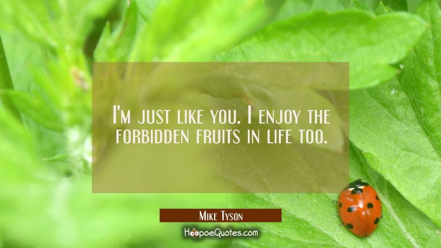 I'm just like you. I enjoy the forbidden fruits in life too. Mike Tyson Quotes