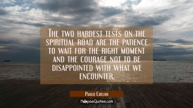 The two hardest tests on the spiritual road are the patience to wait for the right moment and the courage not to be disappointed with what we encounter.