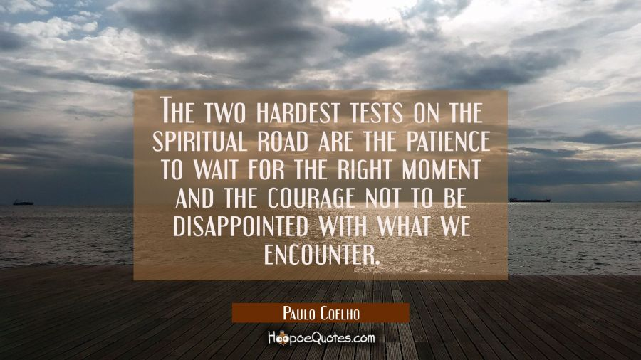 The two hardest tests on the spiritual road are the patience to wait for the right moment and the courage not to be disappointed with what we encounter. Paulo Coelho Quotes