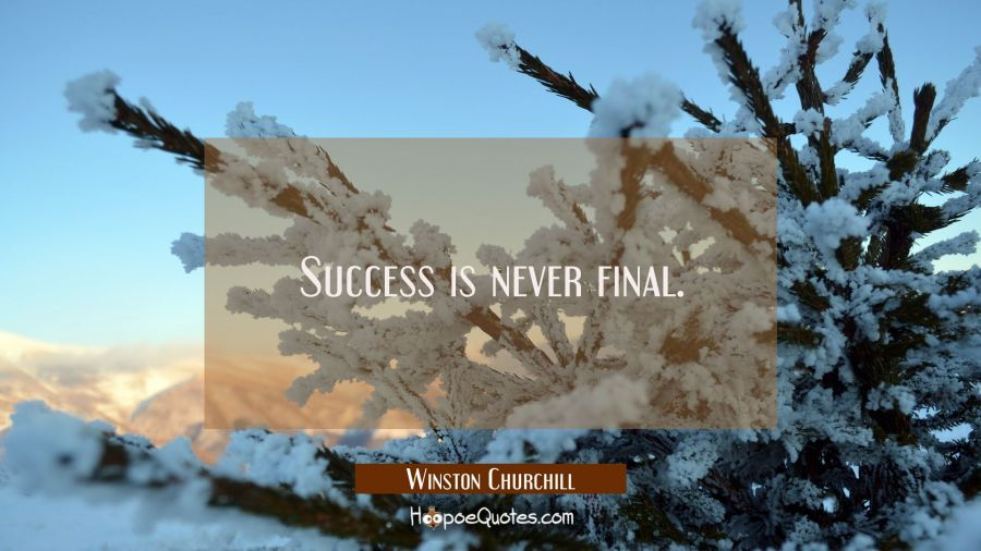 Success is never final. Winston Churchill Quotes