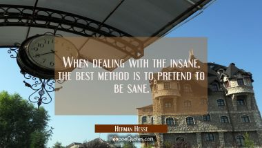 When dealing with the insane, the best method is to pretend to be sane. Herman Hesse Quotes