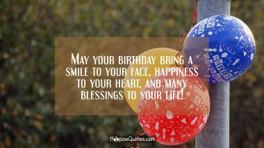 May your birthday bring a smile to your face, happiness to your heart, and many blessings to your life! Quotes
