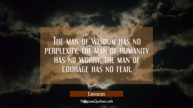 The man of wisdom has no perplexity, the man of humanity has no worry, the man of courage has no fe