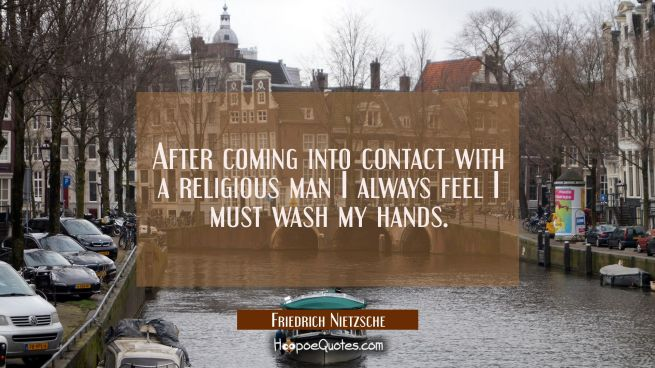 After coming into contact with a religious man I always feel I must wash my hands.