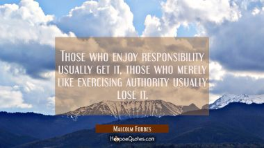 Those who enjoy responsibility usually get it, those who merely like exercising authority usually l