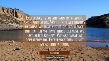 Excellence is an art won by training and habituation. We do not act rightly because we have virtue Aristotle Quotes