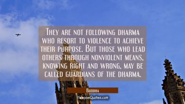 They are not following dharma who resort to violence to achieve their purpose. But those who lead o