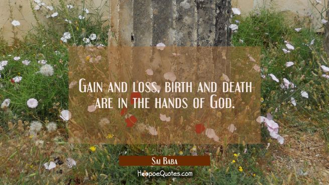 Gain and loss birth and death are in the hands of God.