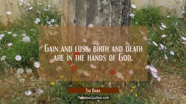 Gain and loss birth and death are in the hands of God. Sai Baba Quotes