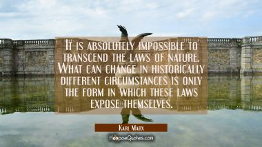 It is absolutely impossible to transcend the laws of nature. What can change in historically differ Karl Marx Quotes