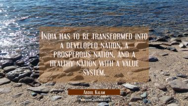 India has to be transformed into a developed nation a prosperous nation and a healthy nation with a