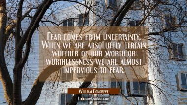 Fear comes from uncertainty. When we are absolutely certain whether of our worth or worthlessness w