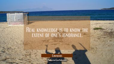 Real knowledge is to know the extent of one's ignorance. Confucius Quotes