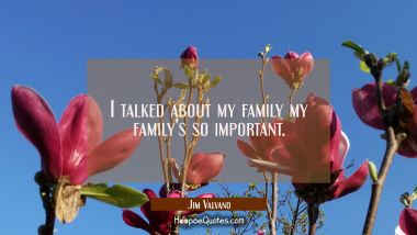 I talked about my family my family's so important.