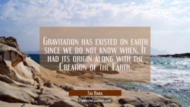 Gravitation has existed on earth since we do not know when. It had its origin along with the Creati Sai Baba Quotes