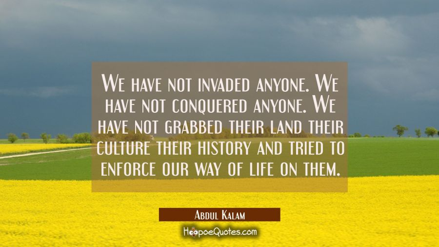 We have not invaded anyone. We have not conquered anyone. We have not grabbed their land their cult Abdul Kalam Quotes