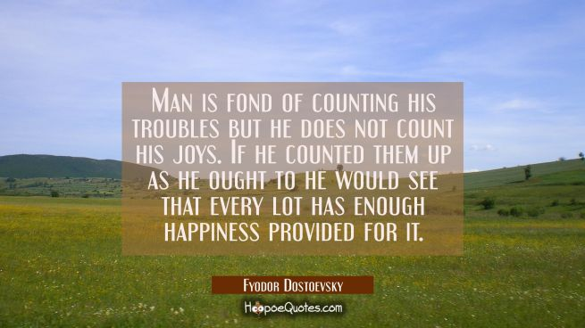 Man is fond of counting his troubles but he does not count his joys. If he counted them up as he ou