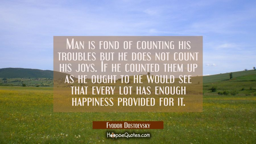 Man is fond of counting his troubles but he does not count his joys. If he counted them up as he ou Fyodor Dostoevsky Quotes