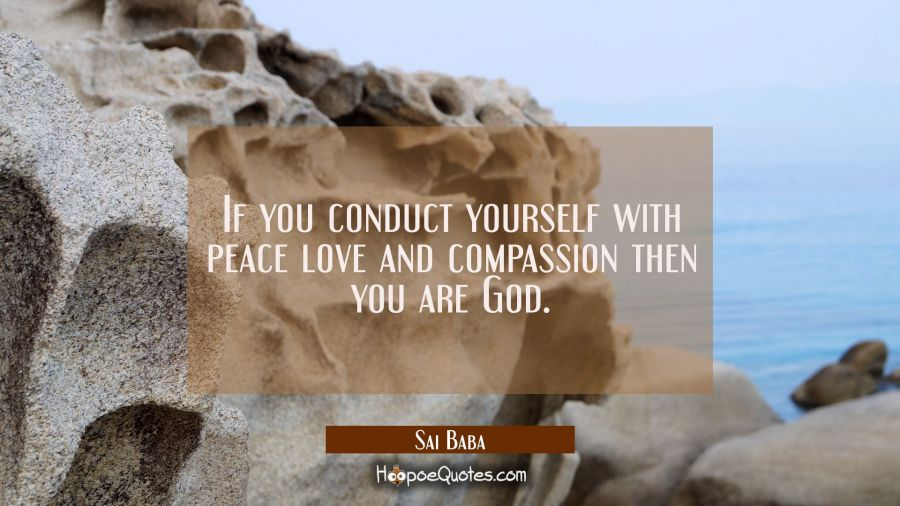If you conduct yourself with peace love and compassion then you are God. Sai Baba Quotes