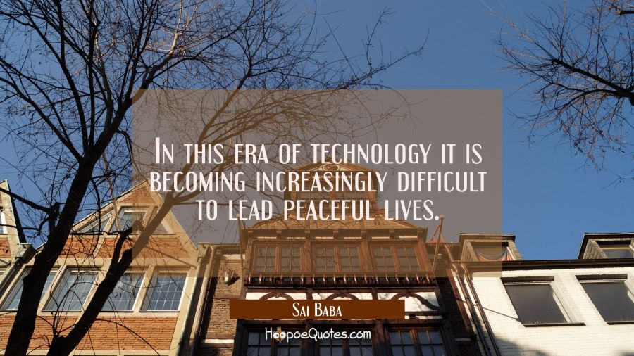 In this era of technology it is becoming increasingly difficult to lead peaceful lives. Sai Baba Quotes
