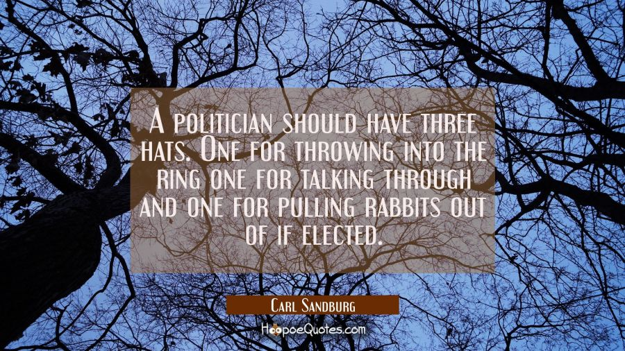 A politician should have three hats. One for throwing into the ring one for talking through and one Carl Sandburg Quotes