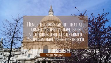 Hence it comes about that all armed Prophets have been victorious and all unarmed Prophets have bee