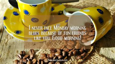 I never face Monday morning blues because of fun friends like you. Good morning! Good Morning Quotes