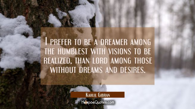 I prefer to be a dreamer among the humblest with visions to be realized than lord among those witho