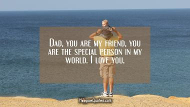 Dad, you are my friend, you are the special person in my world. I love you. Father's Day Quotes