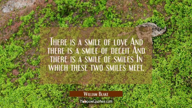 There is a smile of love And there is a smile of deceit And there is a smile of smiles In which the