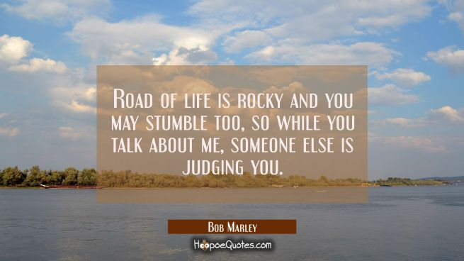 Road of life is rocky and you may stumble too, so while you talk about me, someone else is judging you.