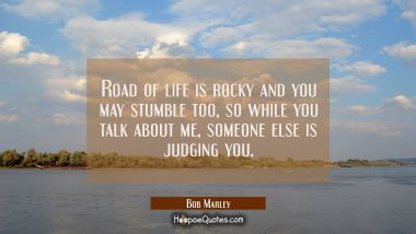 Road of life is rocky and you may stumble too, so while you talk about me, someone else is judging you. Bob Marley Quotes