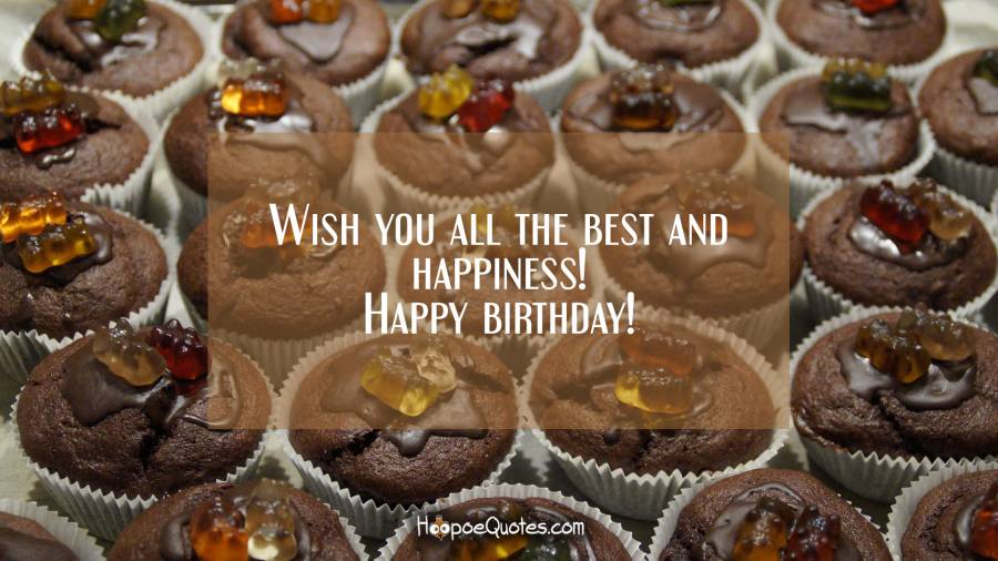 Wish you all the best and happiness! Happy birthday! Birthday Quotes