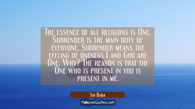The essence of all religions is One. Surrender is the main duty of everyone. Surrender means the fe