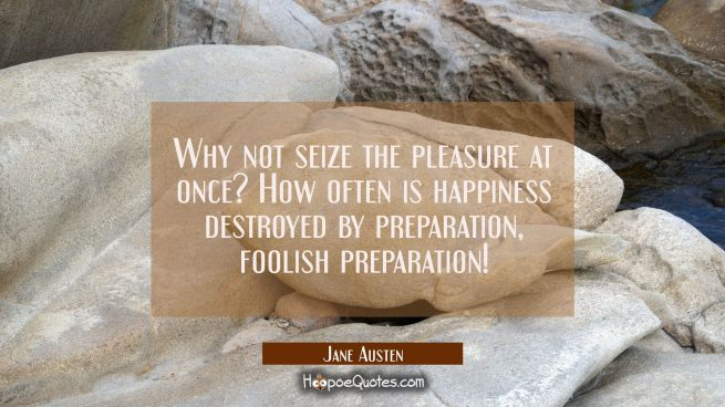 Why not seize the pleasure at once? How often is happiness destroyed by preparation foolish prepara