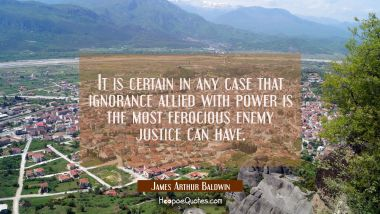 It is certain in any case that ignorance allied with power is the most ferocious enemy justice can