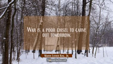 War is a poor chisel to carve out tomorrow. Martin Luther King, Jr. Quotes