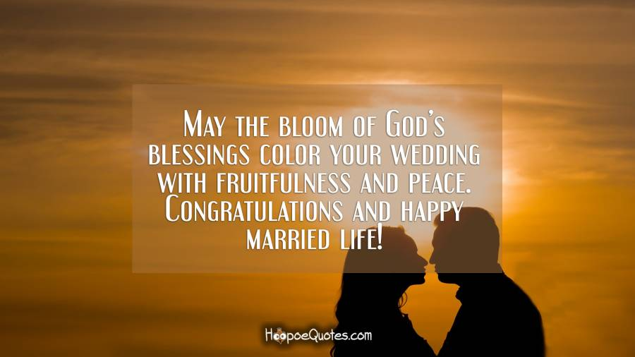 May the bloom of God's blessings color your wedding with fruitfulness and peace. Congratulations and happy married life! Wedding Quotes