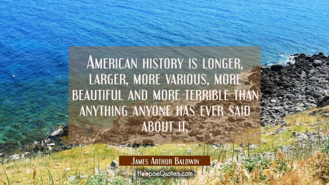 American history is longer larger more various more beautiful and more terrible than anything anyon
