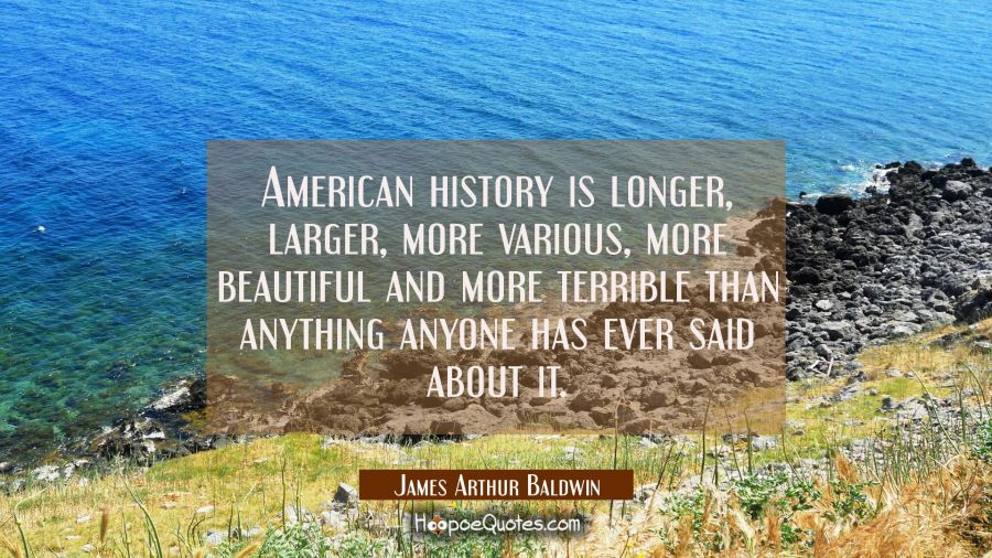 American history is longer larger more various more beautiful and more terrible than anything anyon James Arthur Baldwin Quotes