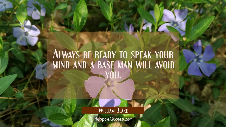 Always be ready to speak your mind and a base man will avoid you. William Blake Quotes