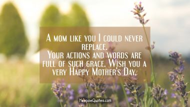 A mom like you I could never replace. Your actions and words are full of such grace. Wish you a very Happy Mother's day. Mother's Day Quotes