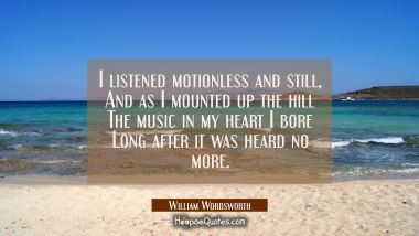 I listened motionless and still, And as I mounted up the hill The music in my heart I bore Long aft