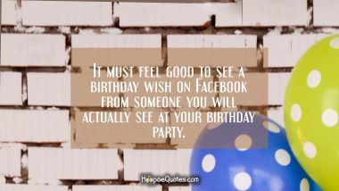 It must feel good to see a birthday wish on Facebook from someone you will actually see at your birthday party. Birthday Quotes