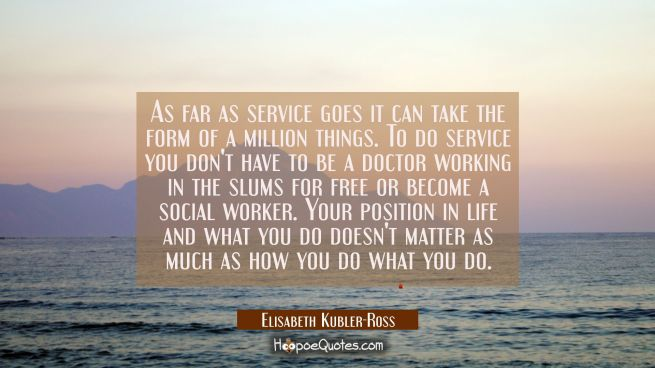 As far as service goes it can take the form of a million things. To do service you don't have to be