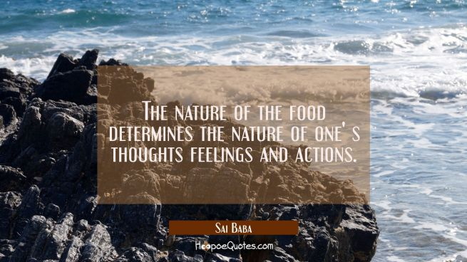 The nature of the food determines the nature of one' s thoughts feelings and actions.