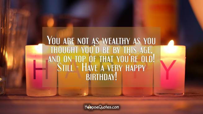 You are not as wealthy as you thought you'd be by this age, and on top of that you're old! Still - Have a very happy birthday!