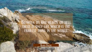 Between us and heaven or hell there is only life which is the frailest thing in the world. Blaise Pascal Quotes