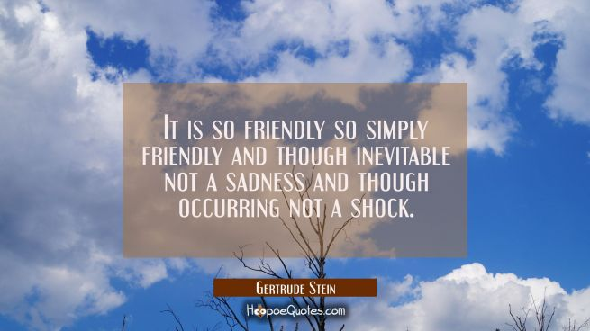 It is so friendly so simply friendly and though inevitable not a sadness and though occurring not a