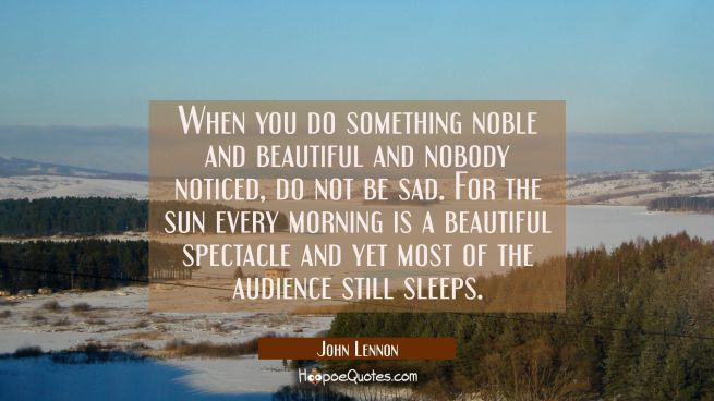 When you do something noble and beautiful and nobody noticed, do not be sad. For the sun every morning is a beautiful spectacle and yet most of the audience still sleeps.